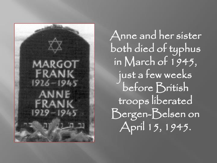Anne and her sister both died of typhus in March of 1945, just a few weeks before British troops liberated Bergen-Belsen on April 15, 1945.