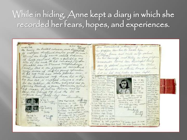 While in hiding, Anne kept a diary in which she recorded her fears, hopes, and experiences.