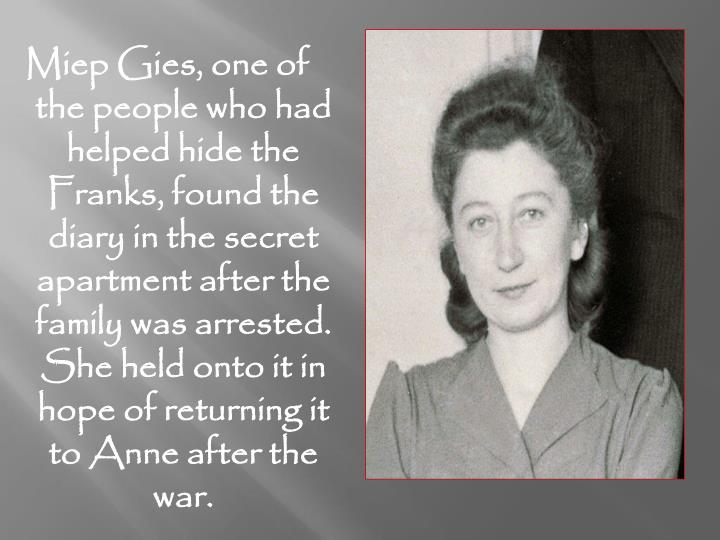 Miep Gies, one of the people who had helped hide the Franks, found the diary in the secret apartment after the family was arrested. She held onto it in hope of returning it to Anne after the war.