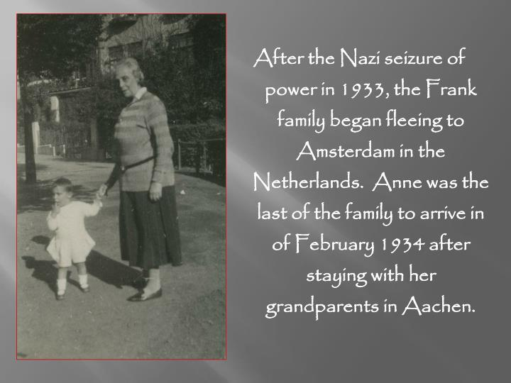 After the Nazi seizure of power in 1933, the Frank family began fleeing to Amsterdam in the Netherlands.  Anne was the last of the family to arrive in of February 1934 after staying with her grandparents in Aachen.