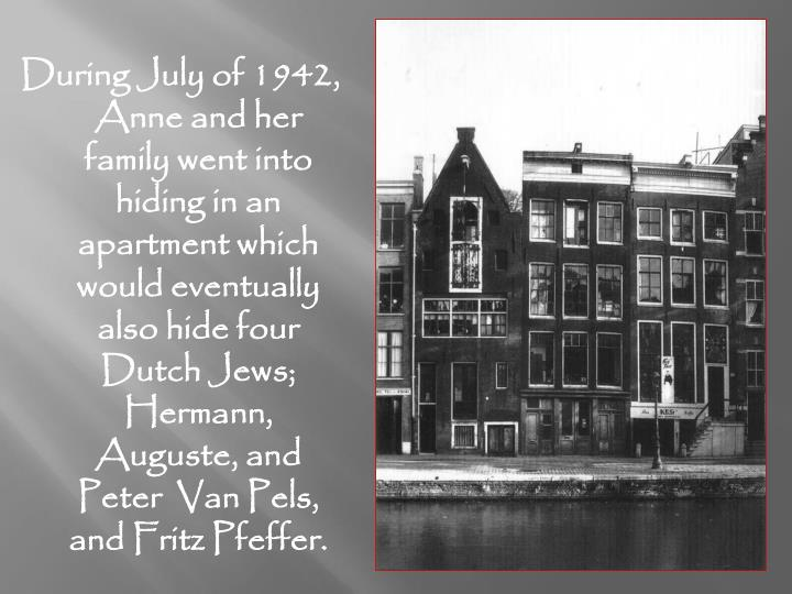 During July of 1942, Anne and her family went into hiding in an apartment which would eventually also hide four Dutch Jews; Hermann, Auguste, and Peter  Van Pels, and Fritz Pfeffer.