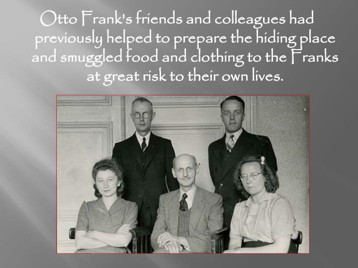 Otto Frank's friends and colleagues had previously helped to prepare the hiding place and smuggled food and clothing to the Franks at great risk to their own lives.