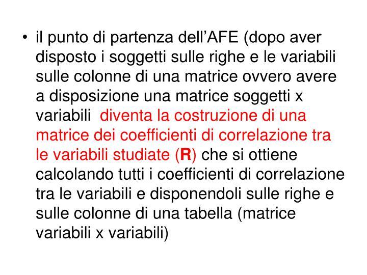il punto di partenza dell'AFE (dopo aver disposto i soggetti sulle righe e le variabili sulle colonne di una matrice ovvero avere a disposizione una matrice soggetti x variabili
