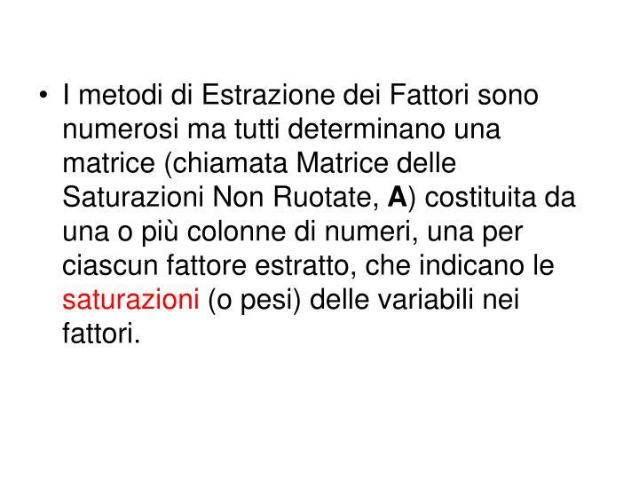 I metodi di Estrazione dei Fattori sono numerosi ma tutti determinano una matrice (chiamata Matrice delle Saturazioni Non Ruotate,