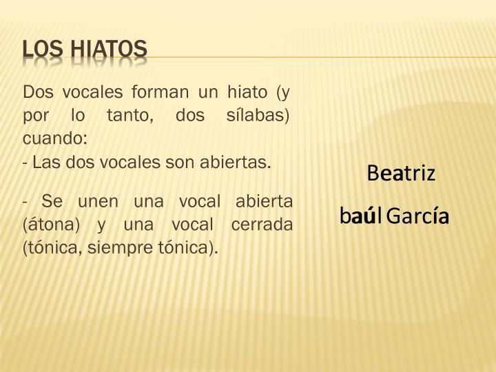 Dos vocales forman un hiato (y por lo tanto, dos sílabas) cuando: