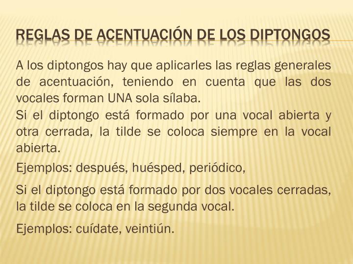 A los diptongos hay que aplicarles las reglas generales de acentuación, teniendo en cuenta que las dos vocales forman UNA sola sílaba.