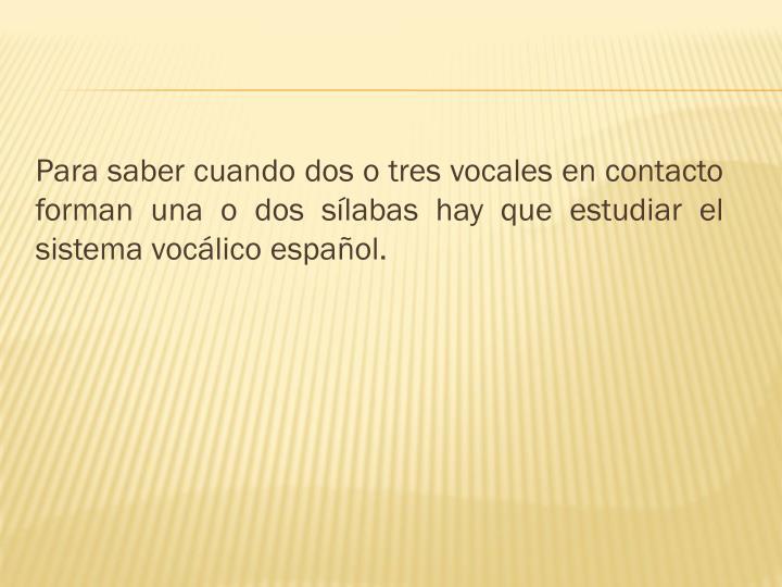 Para saber cuando dos o tres vocales en contacto forman una o dos sílabas hay que estudiar el sistema vocálico español.