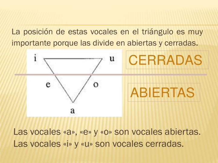 La posición de estas vocales en el triángulo es muy importante porque las divide en abiertas y cerradas