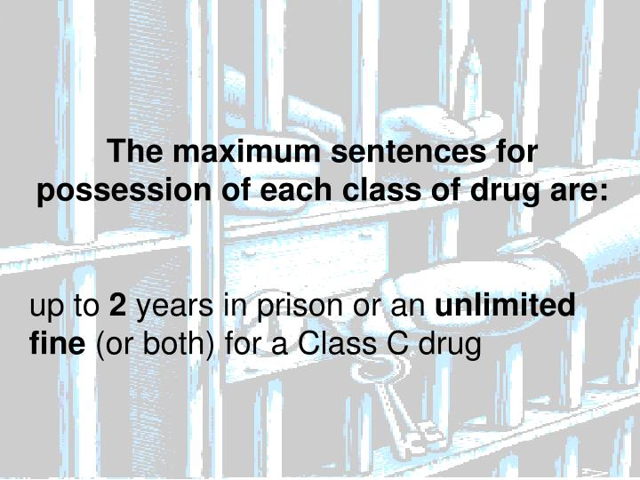The maximum sentences for possession of each class of drug are: