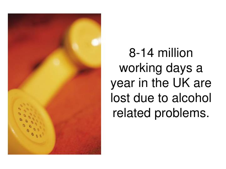 8-14 million working days a year in the UK are lost due to alcohol related problems.