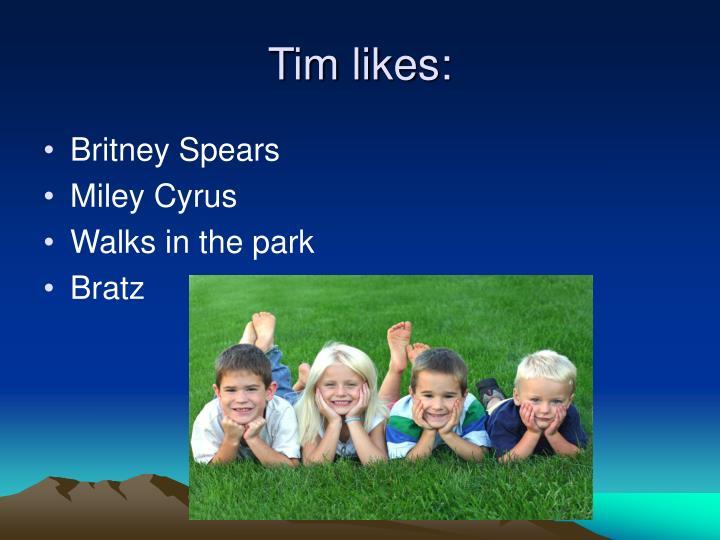 Tim likes: