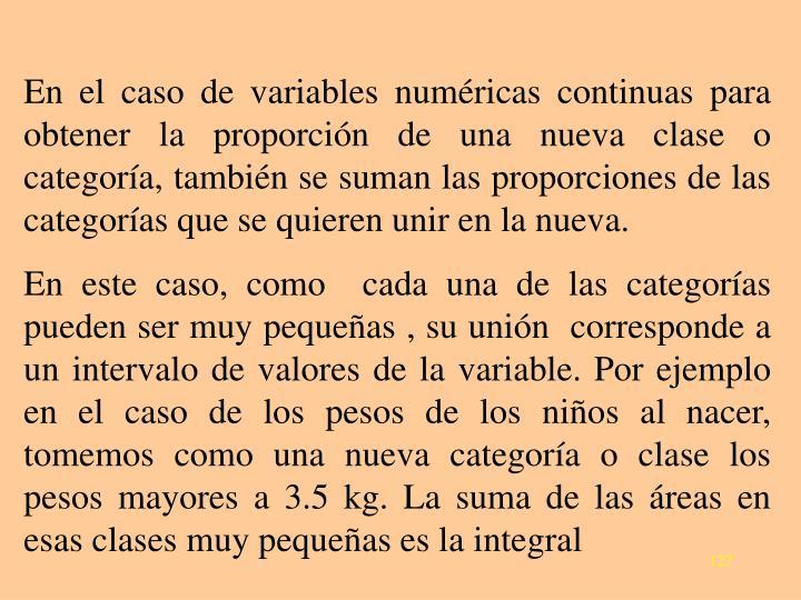 En el caso de variables numéricas continuas para obtener la proporción de una nueva clase o categoría, también se suman las proporciones de las categorías que se quieren unir en la nueva.