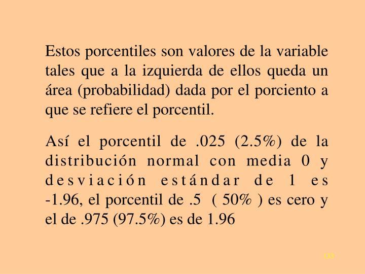 Estos porcentiles son valores de la variable tales que a la izquierda de ellos queda un área (probabilidad) dada por el porciento a que se refiere el porcentil.