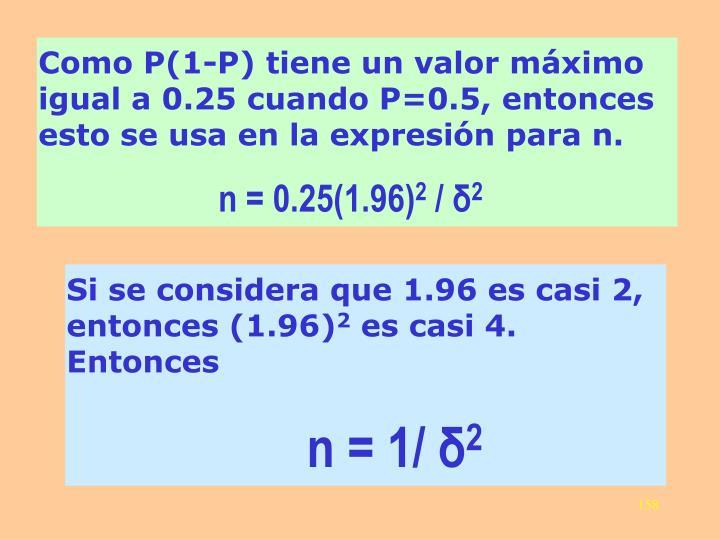 Como P(1-P) tiene un valor máximo igual a 0.25 cuando P=0.5, entonces esto se usa en la expresión para n.