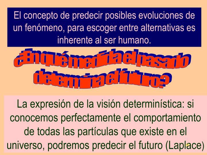 El concepto de predecir posibles evoluciones de un fenómeno, para escoger entre alternativas es inherente al ser humano.