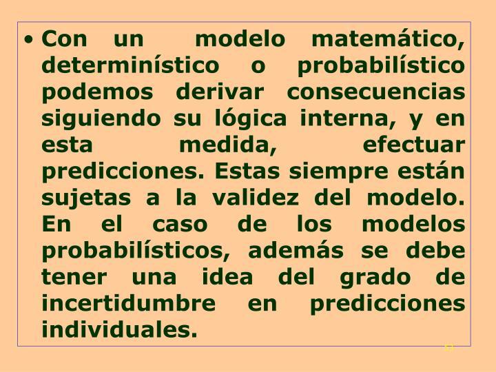 Con un  modelo matemático, determinístico o probabilístico podemos derivar consecuencias siguiendo su lógica interna, y en esta medida, efectuar predicciones. Estas siempre están sujetas a la validez del modelo. En el caso de los modelos probabilísticos, además se debe tener una idea del grado de incertidumbre en predicciones individuales.