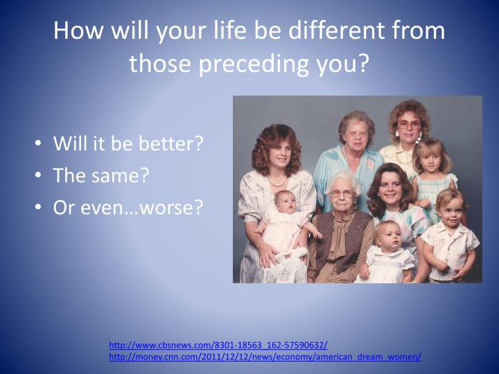 How will your life be different from those preceding you?