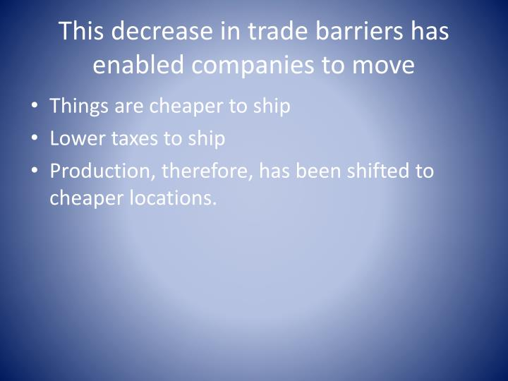 This decrease in trade barriers has enabled companies to move