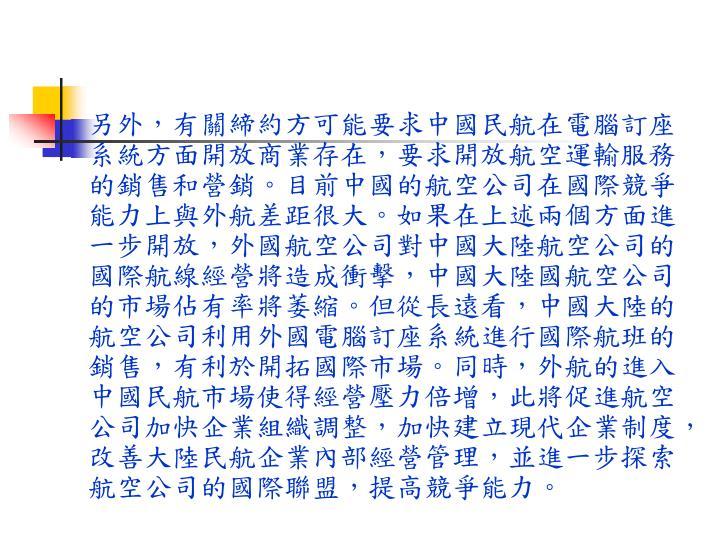 另外,有關締約方可能要求中國民航在電腦訂座系統方面開放商業存在,要求開放航空運輸服務的銷售和營銷。目前中國的航空公司在國際競爭能力上與外航差距很大。如果在上述兩個方面進一步開放,外國航空公司對中國大陸航空公司的國際航線經營將造成衝擊,中國大陸國航空公司的市場佔有率將萎縮。但從長遠看,中國大陸的航空公司利用外國電腦訂座系統進行國際航班的銷售,有利於開拓國際市場。同時,外航的進入中國民航市場使得經營壓力倍增,此將促進航空公司加快企業組織調整,加快建立現代企業制度,改善大陸民航企業內部經營管理,並進一步探索航空公司的國際聯盟,提高競爭能力。