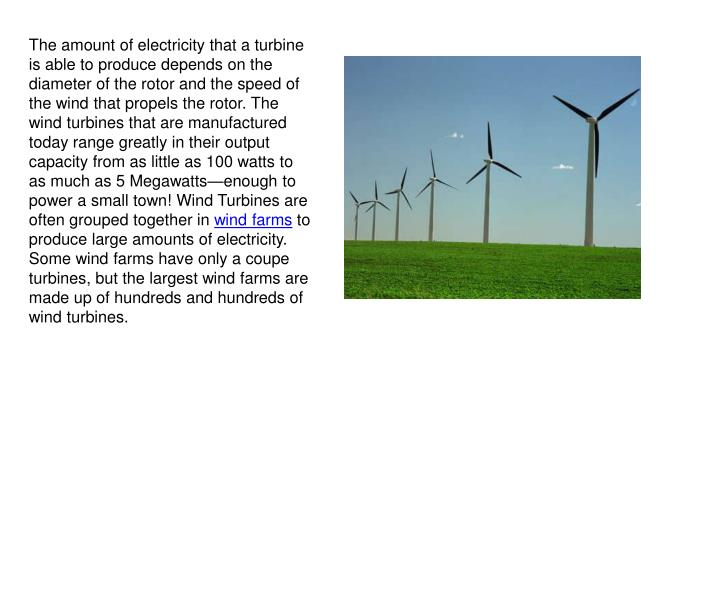 The amount of electricity that a turbine is able to produce depends on the diameter of the rotor and the speed of the wind that propels the rotor. The wind turbines that are manufactured today range greatly in their output capacity from as little as 100 watts to as much as 5 Megawatts