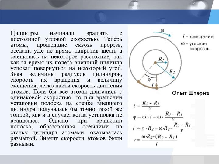 Цилиндры начинали вращать с постоянной угловой скоростью. Теперь атомы, прошедшие сквозь прорезь, оседали уже не прямо напротив щели, а смещались на некоторое расстояние, так как за время их полета внешний цилиндр успевал повернуться на некоторый угол. Зная величины радиусов цилиндров, скорость их вращения и величину смещения, легко найти скорость движения атомов. Если бы все атомы двигались с одинаковой скоростью, то при вращении установки полоска на стенке внешнего цилиндра получалась бы точно такой же тонкой, как и в случае, когда установка не вращалась. Однако при вращении полоска, образованная осевшими на стенку цилиндра атомами, оказывалась размытой. Значит скорости атомов были разными.