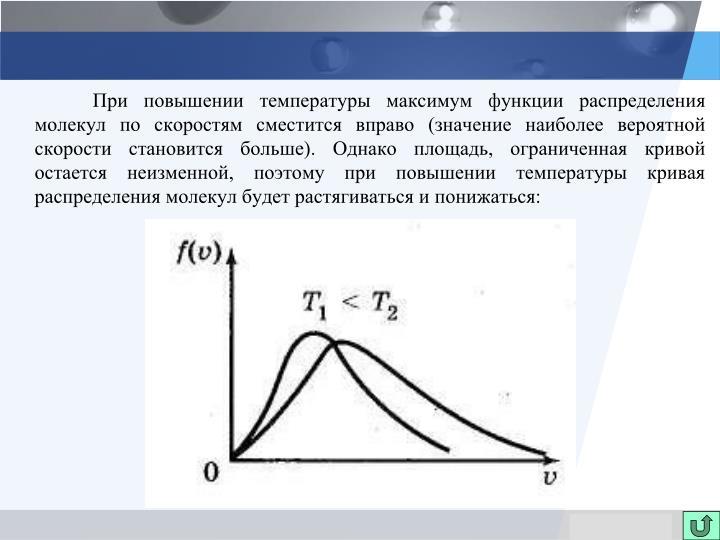 При повышении температуры максимум функции распределения молекул по скоростям сместится вправо (значение наиболее вероятной скорости становится больше). Однако площадь, ограниченная кривой остается неизменной, поэтому при повышении температуры кривая распределения молекул будет растягиваться и понижаться: