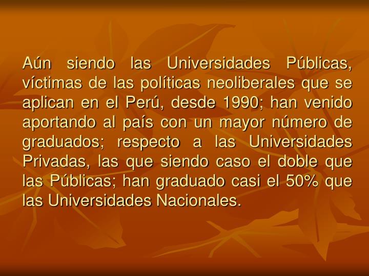 Aún siendo las Universidades Públicas, víctimas de las políticas neoliberales que se aplican en el Perú, desde 1990; han venido aportando al país con un mayor número de graduados; respecto a las Universidades Privadas, las que siendo caso el doble que las Públicas; han graduado casi el 50% que las Universidades Nacionales.