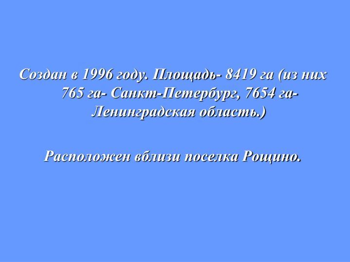 Создан в 1996 году. Площадь- 8419 га (из них 765 га- Санкт-Петербург, 7654 га- Ленинградская область.)