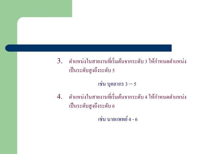 ตำแหน่งในสายงานที่เริ่มต้นจากระดับ 3 ให้กำหนดตำแหน่งเป็นระดับสูงถึงระดับ 5