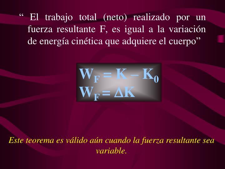 El trabajo total (neto) realizado por un fuerza resultante F, es igual a la variacin de energa cintica que adquiere el cuerpo
