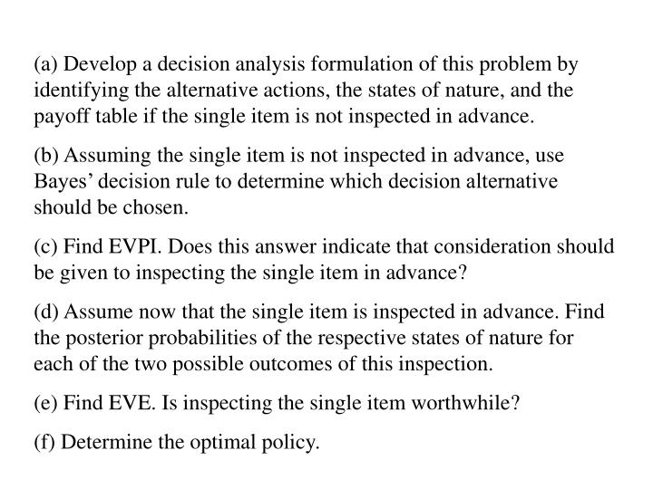 (a) Develop a decision analysis formulation of this problem by identifying the alternative actions, the states of nature, and the payoff table if the single item is not inspected in advance.
