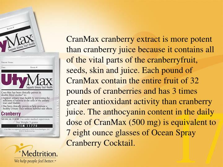 CranMax cranberry extract is more potent than cranberry juice because it contains all of the vital parts of the cranberryfruit,  seeds, skin and juice. Each pound of CranMax contain the entire fruit of 32 pounds of cranberries and has 3 times greater antioxidant activity than cranberry juice. The anthocyanin content in the daily dose of CranMax (500 mg) is equivalent to 7 eight ounce glasses of Ocean Spray Cranberry Cocktail.