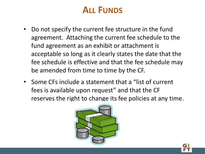 Do not specify the current fee structure in the fund agreement.  Attaching the current fee schedule to the fund agreement as an exhibit or attachment is acceptable so long as it clearly states the date that the fee schedule is effective and that the fee schedule may be amended from time to time by the CF