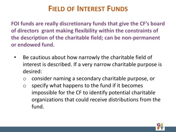 FOI funds are really discretionary funds that give the CF's board of directors  grant making flexibility within the constraints of the description of the charitable field; can be non-permanent or endowed fund.