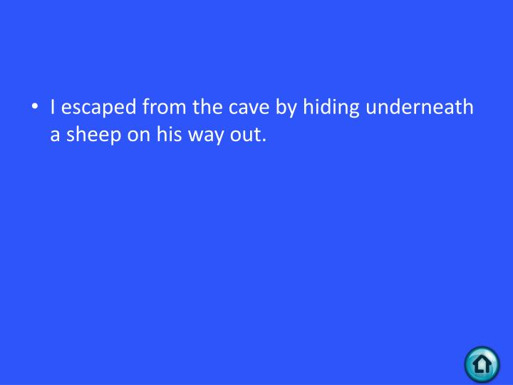 I escaped from the cave by hiding underneath a sheep on his way out.