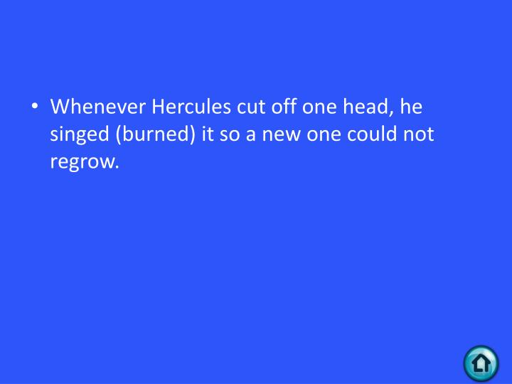 Whenever Hercules cut off one head, he singed (burned) it so a new one could not regrow.