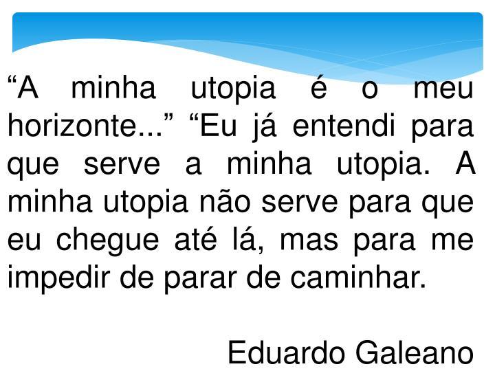 """""""A minha utopia é o meu horizonte..."""" """"Eu já entendi para que serve a minha utopia. A minha utopia não serve para que eu chegue até lá, mas para me impedir de parar de caminhar."""