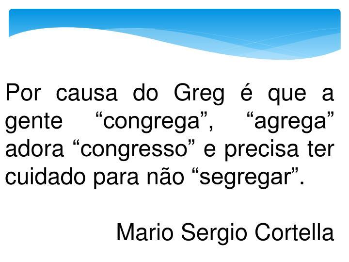 """Por causa do Greg é que a gente """"congrega"""", """"agrega"""" adora """"congresso"""" e precisa ter cuidado para não """"segregar""""."""
