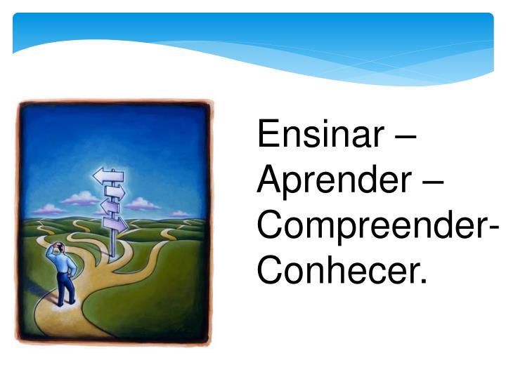 Ensinar – Aprender – Compreender- Conhecer.