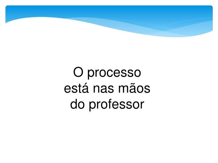 O processo está nas mãos do professor