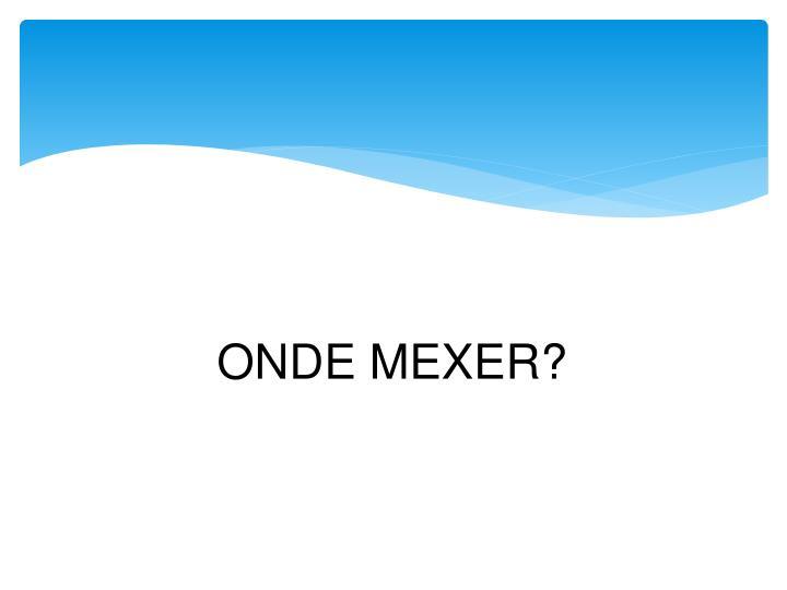 ONDE MEXER?