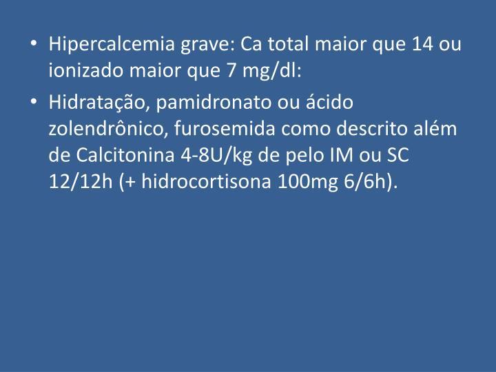 Hipercalcemia grave: Ca total maior que 14 ou ionizado maior que 7 mg/dl: