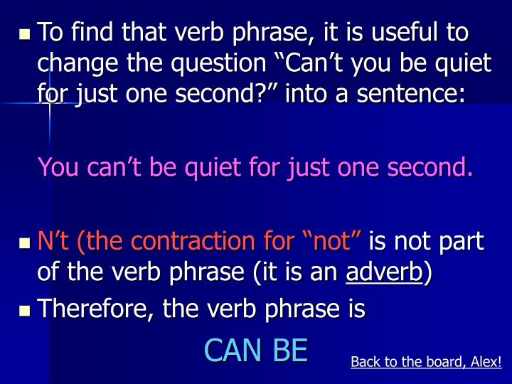 """To find that verb phrase, it is useful to change the question """"Can't you be quiet for just one second?"""" into a sentence:"""