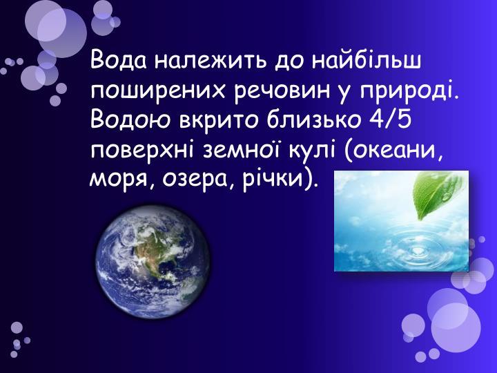 Вода належить до найбільш поширених речовин у природі. Водою вкрито близько 4/5 поверхні земної кулі (океани, моря, озера, річки).