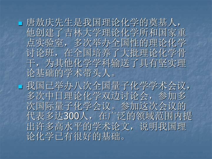 唐敖庆先生是我国理论化学的奠基人,他创建了吉林大学理论化学所和国家重点实验室,多次举办全国性的理论化学讨论班,在全国培养了大批理论化学骨干,为其他化学学科输送了具有坚实理论基础的学术带头人。