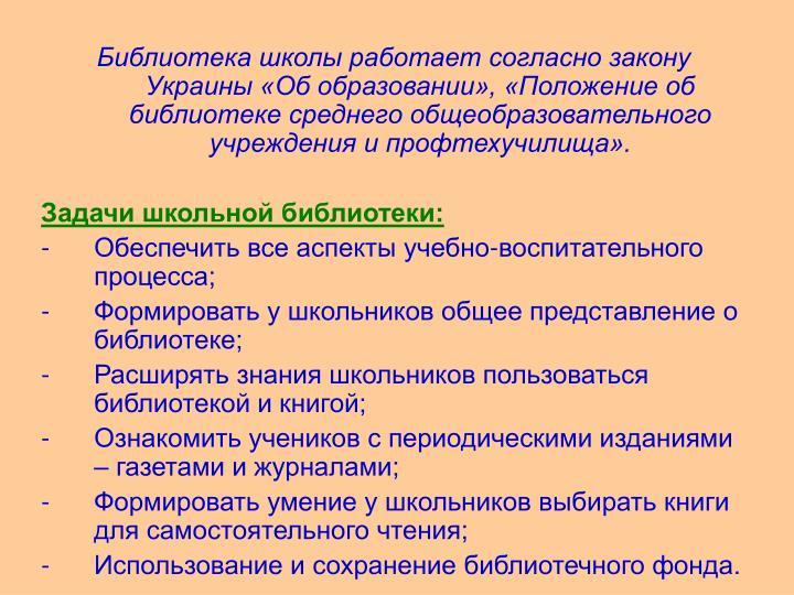 Библиотека школы работает согласно закону Украины «Об образовании», «Положение об библиотеке среднего общеобразовательного учреждения и профтехучилища».