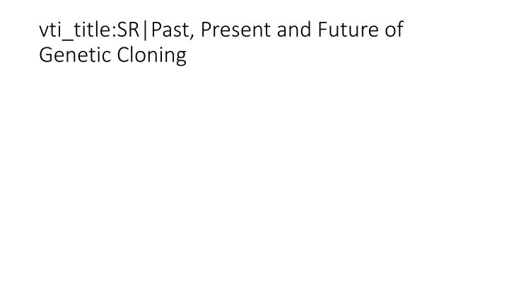 vti_title:SR|Past, Present and Future of Genetic Cloning