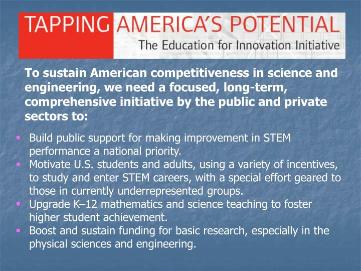 To sustain American competitiveness in science and engineering, we need a focused, long-term, comprehensive initiative by the public and private sectors to: