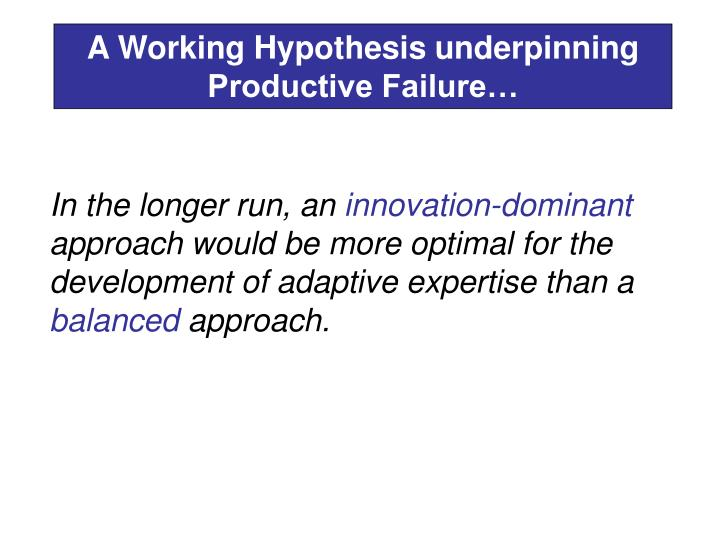A Working Hypothesis underpinning Productive Failure…