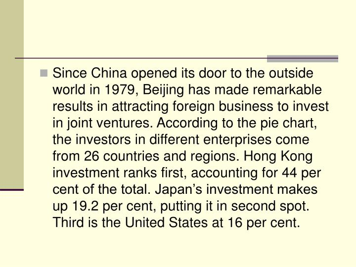 Since China opened its door to the outside world in 1979, Beijing has made remarkable results in attracting foreign business to invest in joint ventures. According to the pie chart, the investors in different enterprises come from 26 countries and regions. Hong Kong investment ranks first, accounting for 44 per cent of the total. Japan's investment makes up 19.2 per cent, putting it in second spot. Third is the United States at 16 per cent.